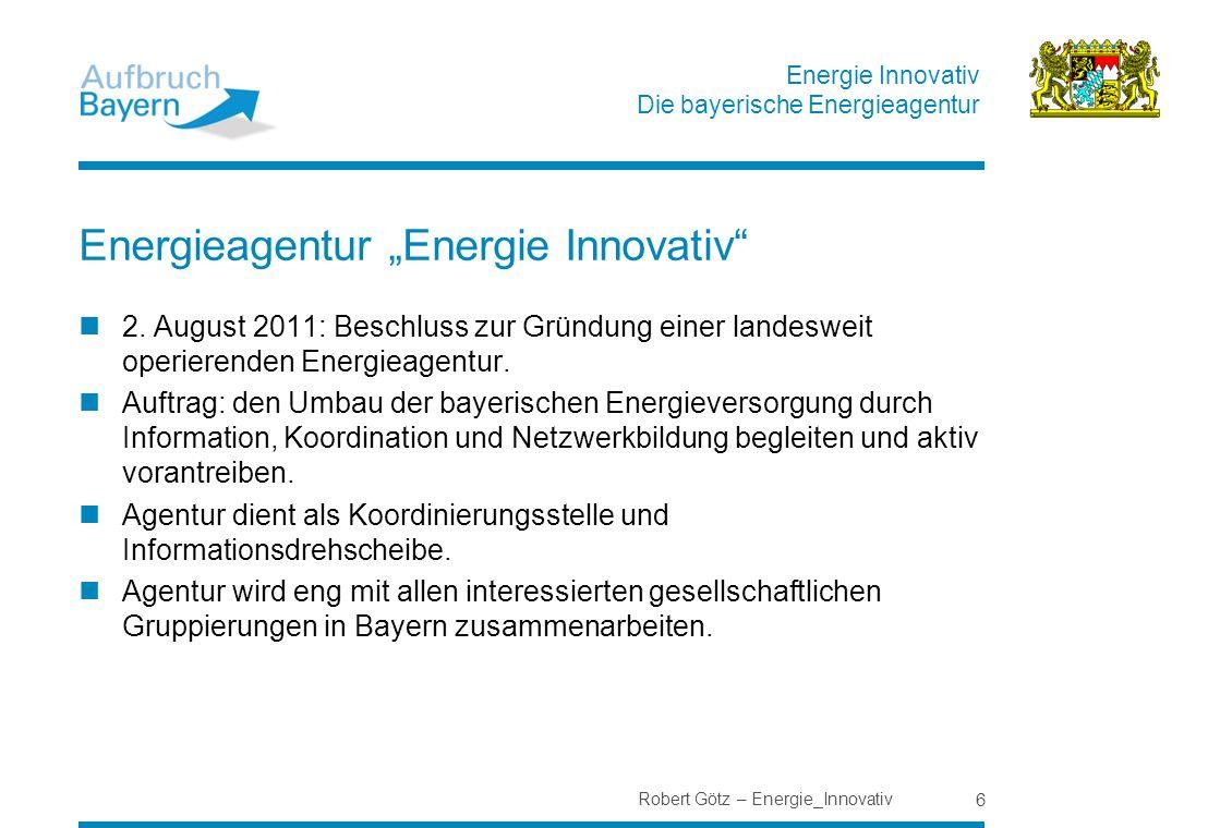 Energie Innovativ Die bayerische Energieagentur Robert Götz – Energie_Innovativ 6 Energieagentur Energie Innovativ 2. August 2011: Beschluss zur Gründ
