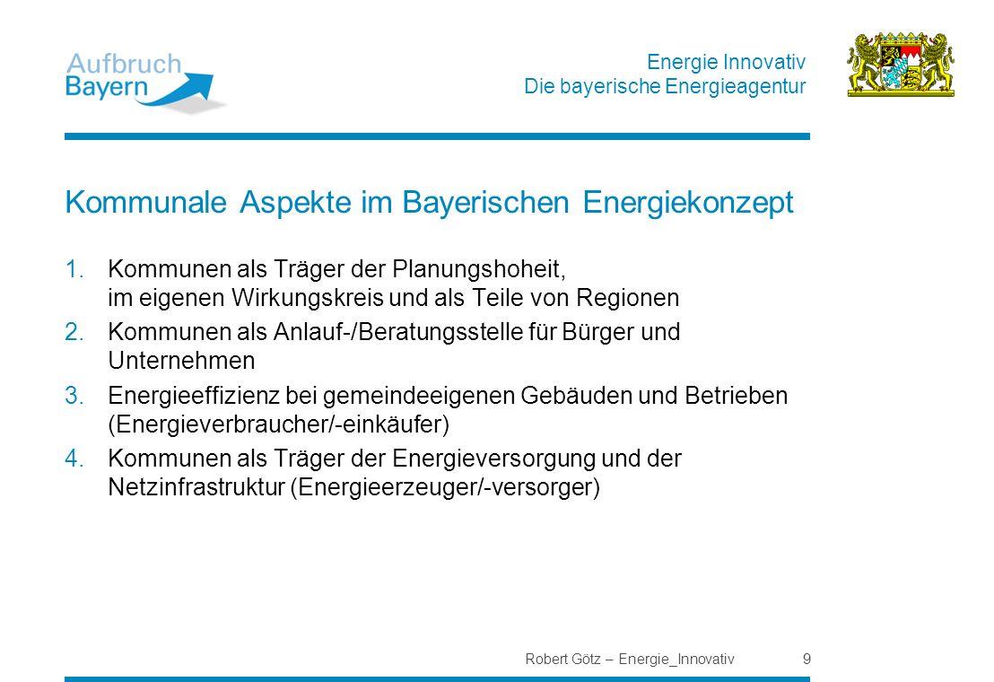 Energie Innovativ Die bayerische Energieagentur Robert Götz – Energie_Innovativ 9 Kommunale Aspekte im Bayerischen Energiekonzept 1.Kommunen als Träge