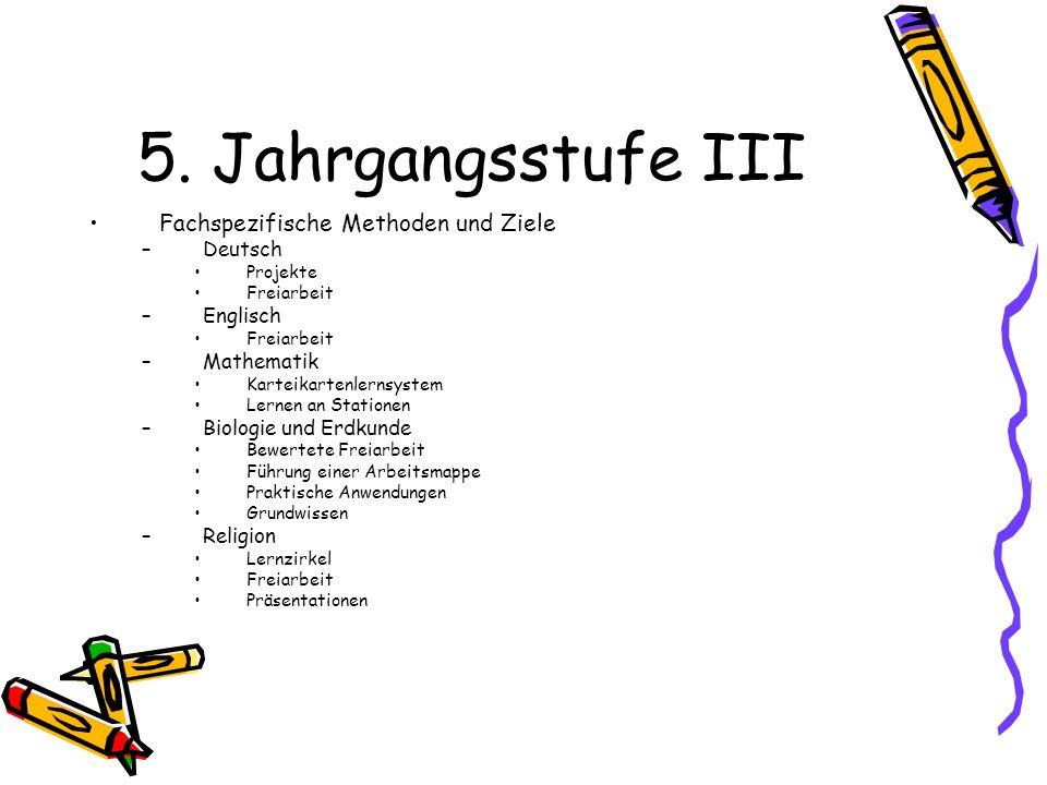 5. Jahrgangsstufe III Fachspezifische Methoden und Ziele –Deutsch Projekte Freiarbeit –Englisch Freiarbeit –Mathematik Karteikartenlernsystem Lernen a