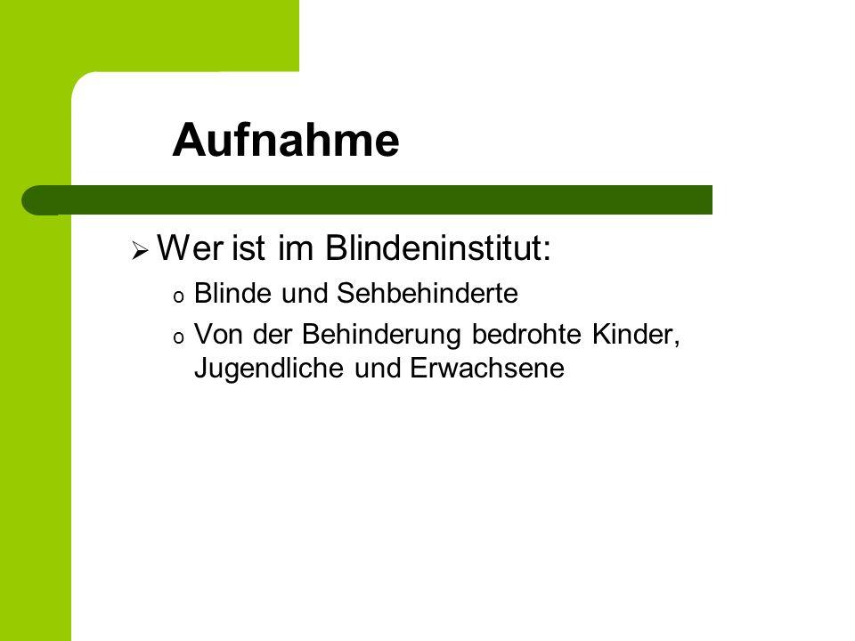 Aufnahme Wer ist im Blindeninstitut: o Blinde und Sehbehinderte o Von der Behinderung bedrohte Kinder, Jugendliche und Erwachsene