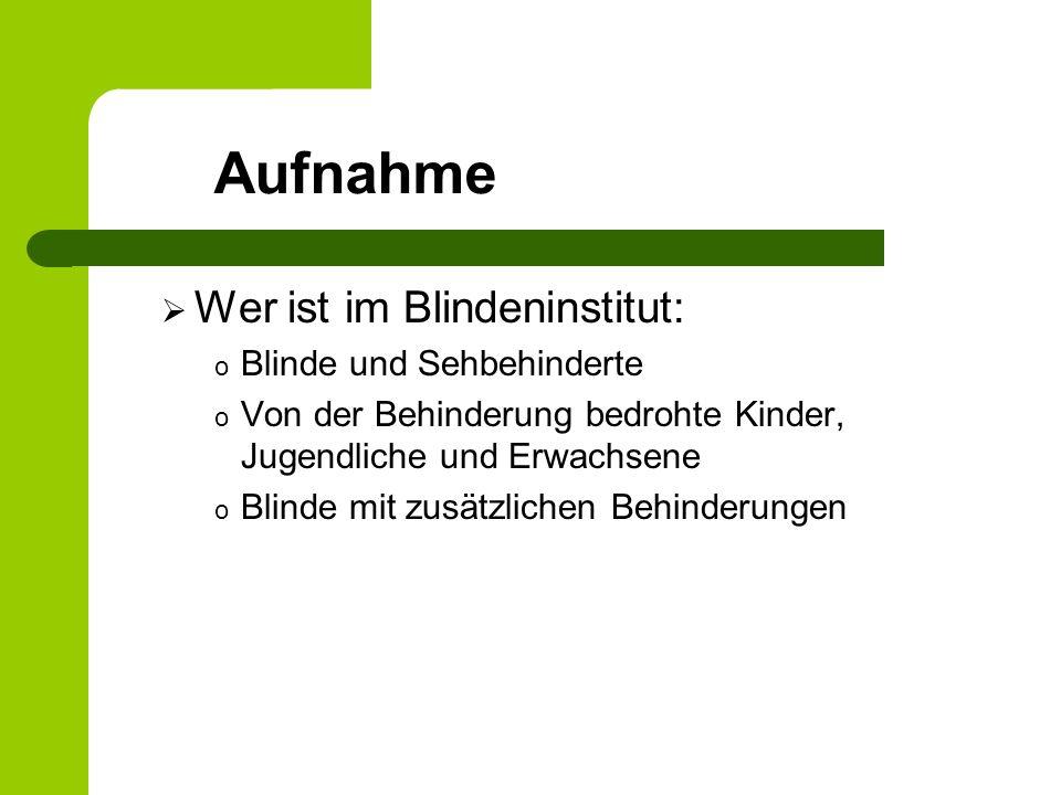 Aufnahme Wer ist im Blindeninstitut: o Blinde und Sehbehinderte o Von der Behinderung bedrohte Kinder, Jugendliche und Erwachsene o Blinde mit zusätzlichen Behinderungen
