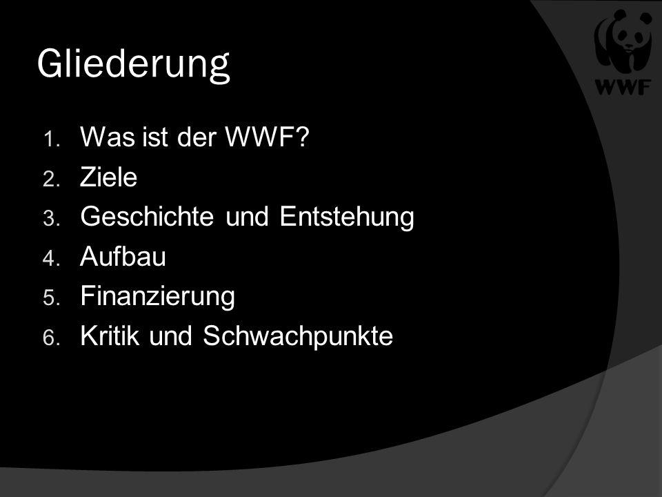 Gliederung 1. Was ist der WWF? 2. Ziele 3. Geschichte und Entstehung 4. Aufbau 5. Finanzierung 6. Kritik und Schwachpunkte
