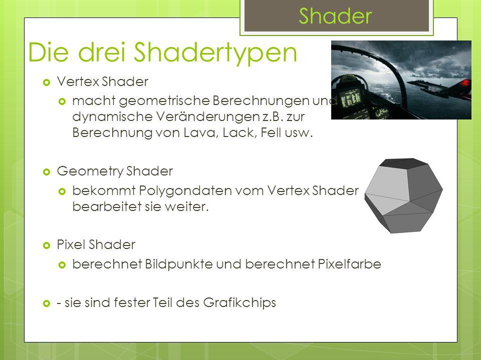 Die drei Shadertypen Vertex Shader macht geometrische Berechnungen und dynamische Veränderungen z.B. zur Berechnung von Lava, Lack, Fell usw. Geometry