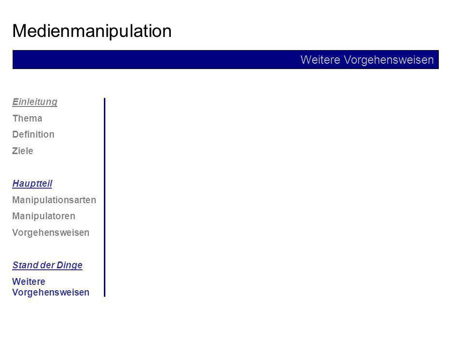 Einleitung Thema Definition Ziele Hauptteil Manipulationsarten Manipulatoren Vorgehensweisen Stand der Dinge Weitere Vorgehensweisen Medienmanipulatio