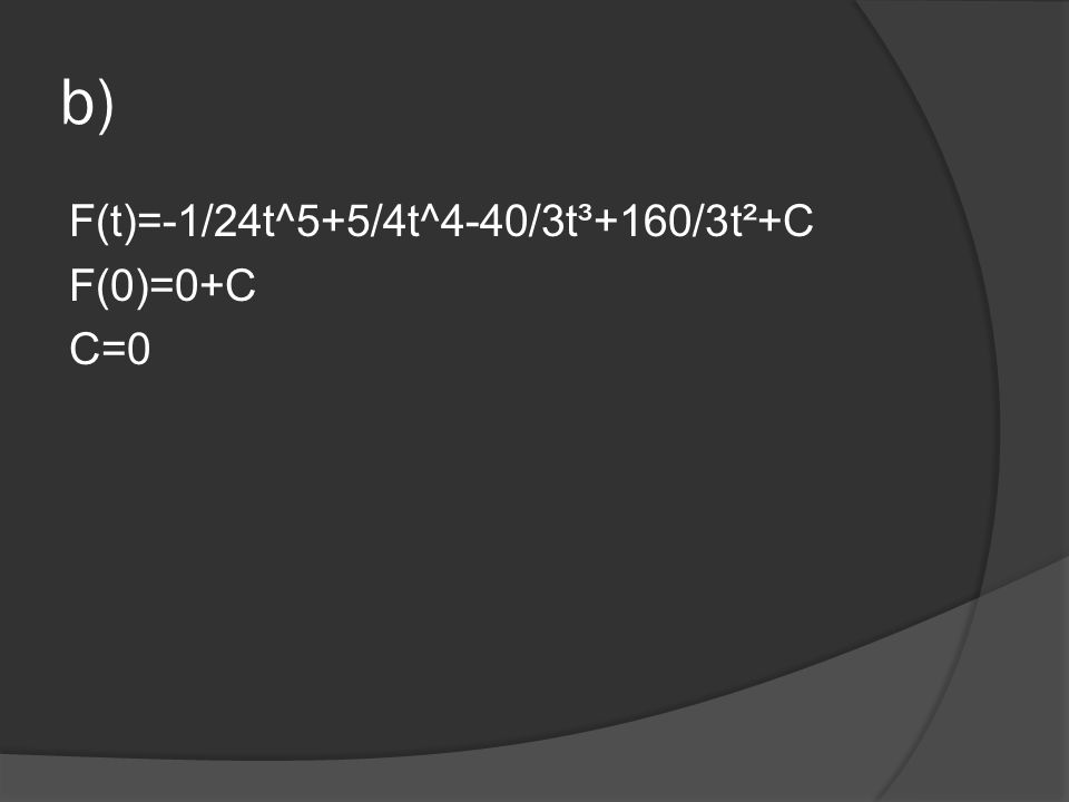 b) F(t)=-1/24t^5+5/4t^4-40/3t³+160/3t²+C F(0)=0+C C=0