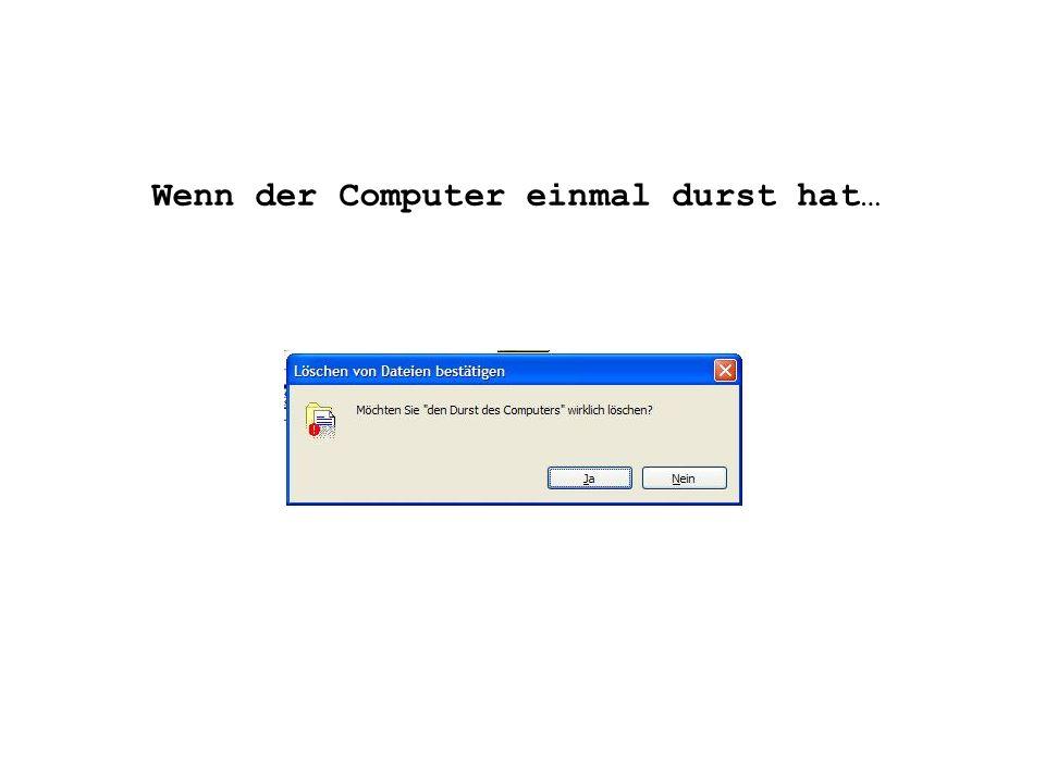 Wenn der Computer einmal durst hat…
