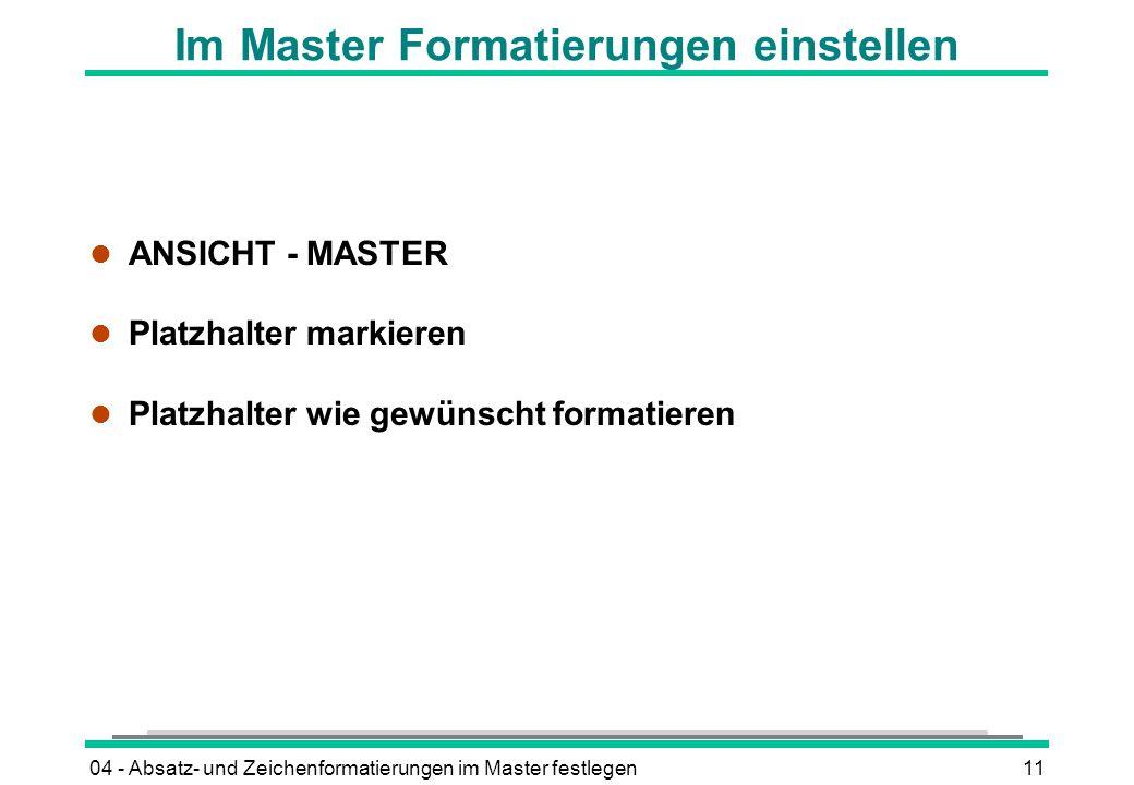 04 - Absatz- und Zeichenformatierungen im Master festlegen11 Im Master Formatierungen einstellen l ANSICHT - MASTER l Platzhalter markieren l Platzhalter wie gewünscht formatieren