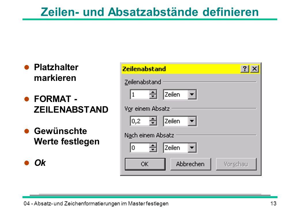 04 - Absatz- und Zeichenformatierungen im Master festlegen13 Zeilen- und Absatzabstände definieren l Platzhalter markieren l FORMAT - ZEILENABSTAND l Gewünschte Werte festlegen l Ok