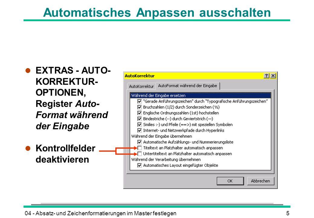 04 - Absatz- und Zeichenformatierungen im Master festlegen5 Automatisches Anpassen ausschalten l EXTRAS - AUTO- KORREKTUR- OPTIONEN, Register Auto- Format während der Eingabe l Kontrollfelder deaktivieren