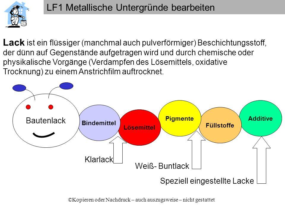 LF1 Metallische Untergründe bearbeiten ©Kopieren oder Nachdruck – auch auszugsweise – nicht gestattet Art des Bindemittels (z.B.: Alkydharz-Lacke) Man kann Lacke unterteilen nach: Art des Lösemittels (z.B.: Spiritus-Lacke) Trocknungsweise (z.B.: Einbrennlacke) Anwendungsbereiche (z.B.: Heizkörperlacke)