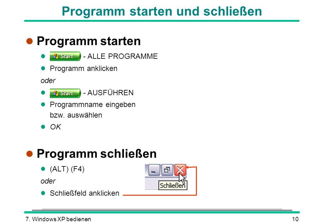 7. Windows XP bedienen10 Programm starten und schließen l Programm starten l - ALLE PROGRAMME l Programm anklicken oder l - AUSFÜHREN l Programmname e