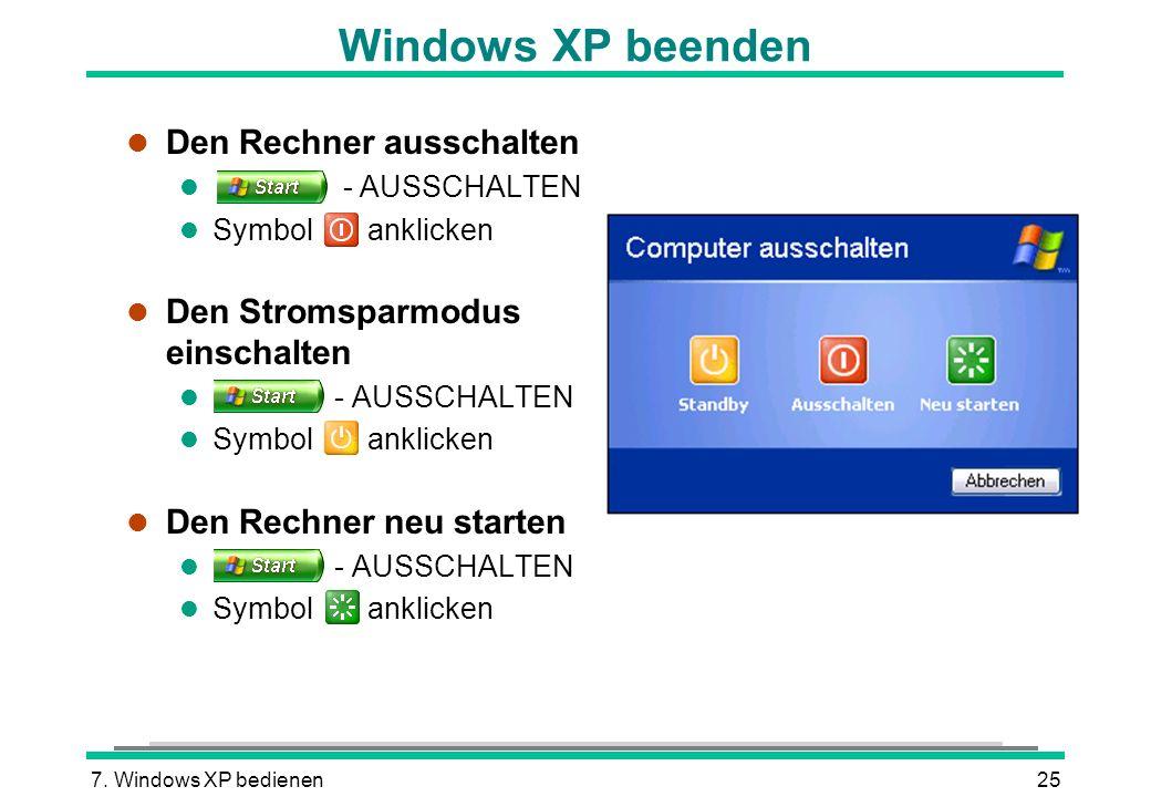 7. Windows XP bedienen25 Windows XP beenden l Den Rechner ausschalten l - AUSSCHALTEN l Symbol anklicken l Den Stromsparmodus einschalten l - AUSSCHAL