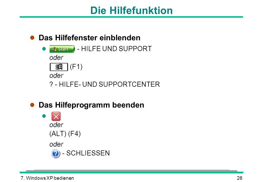 7. Windows XP bedienen26 Die Hilfefunktion l Das Hilfefenster einblenden - HILFE UND SUPPORT oder (F1) oder ? - HILFE- UND SUPPORTCENTER l Das Hilfepr