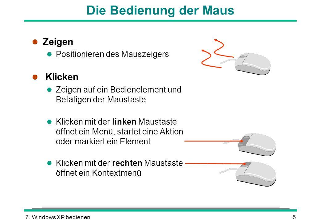 7. Windows XP bedienen5 Die Bedienung der Maus l Zeigen l Positionieren des Mauszeigers l Klicken l Zeigen auf ein Bedienelement und Betätigen der Mau