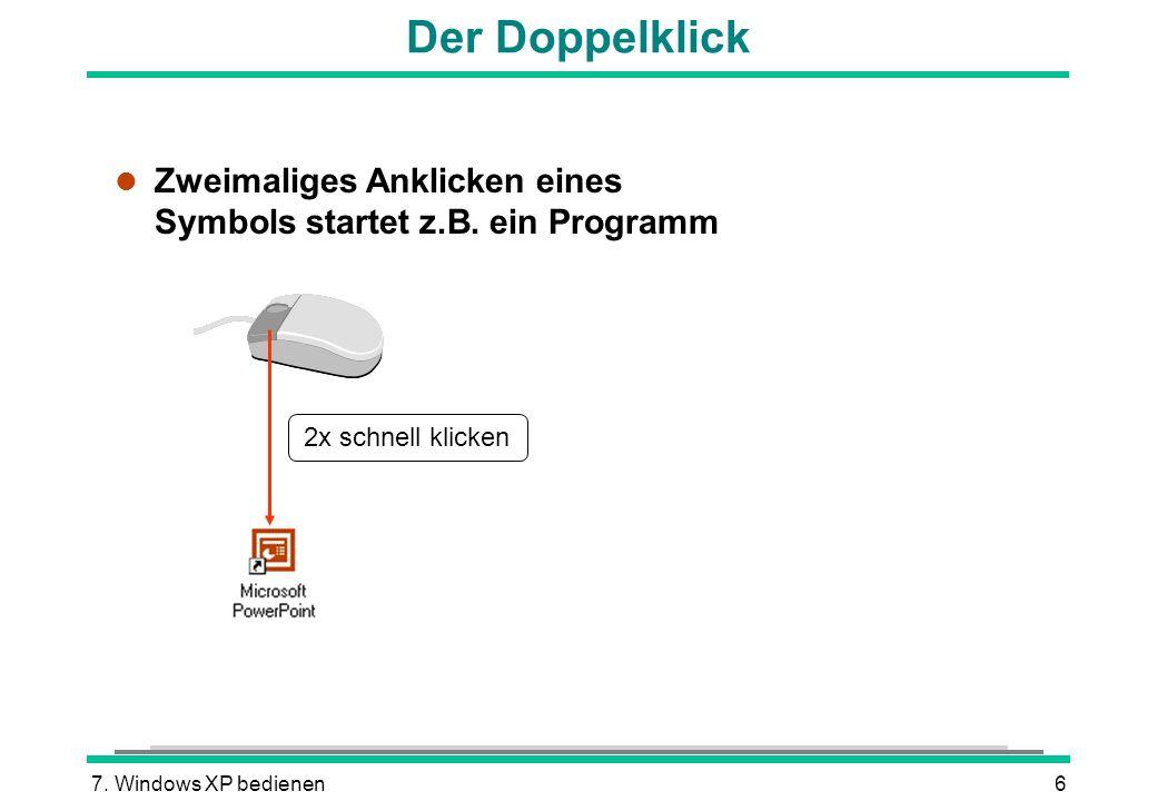 7. Windows XP bedienen6 Der Doppelklick l Zweimaliges Anklicken eines Symbols startet z.B. ein Programm 2x schnell klicken