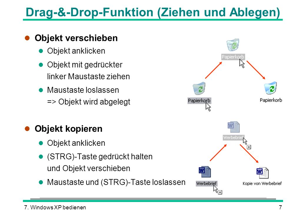 7. Windows XP bedienen7 Drag-&-Drop-Funktion (Ziehen und Ablegen) l Objekt verschieben l Objekt anklicken l Objekt mit gedrückter linker Maustaste zie