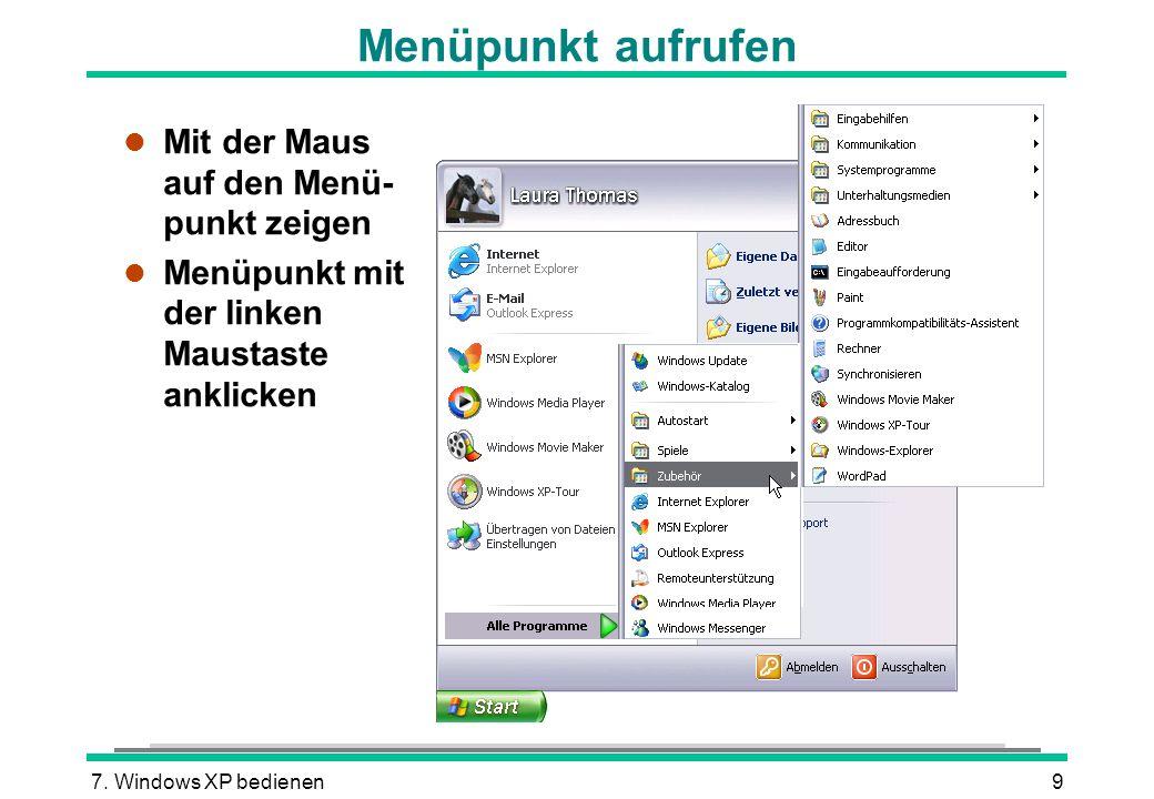 7. Windows XP bedienen9 Menüpunkt aufrufen l Mit der Maus auf den Menü- punkt zeigen l Menüpunkt mit der linken Maustaste anklicken