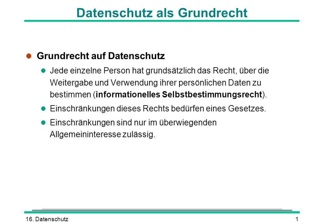 16. Datenschutz1 Datenschutz als Grundrecht l Grundrecht auf Datenschutz l Jede einzelne Person hat grundsätzlich das Recht, über die Weitergabe und V