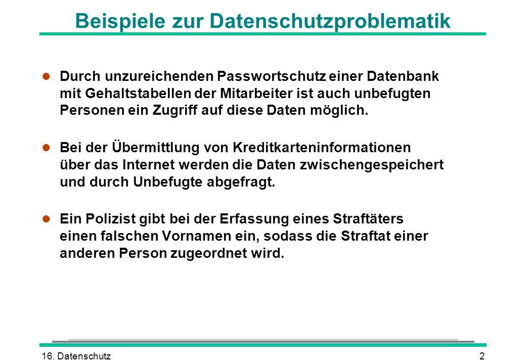 16. Datenschutz2 Beispiele zur Datenschutzproblematik l Durch unzureichenden Passwortschutz einer Datenbank mit Gehaltstabellen der Mitarbeiter ist au
