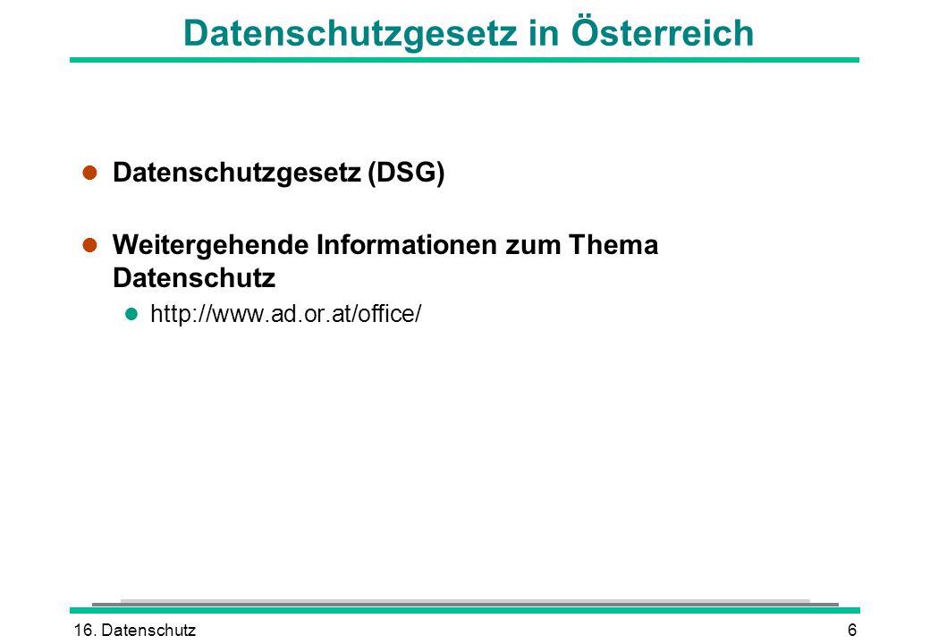 16. Datenschutz6 Datenschutzgesetz in Österreich l Datenschutzgesetz (DSG) l Weitergehende Informationen zum Thema Datenschutz l http://www.ad.or.at/o
