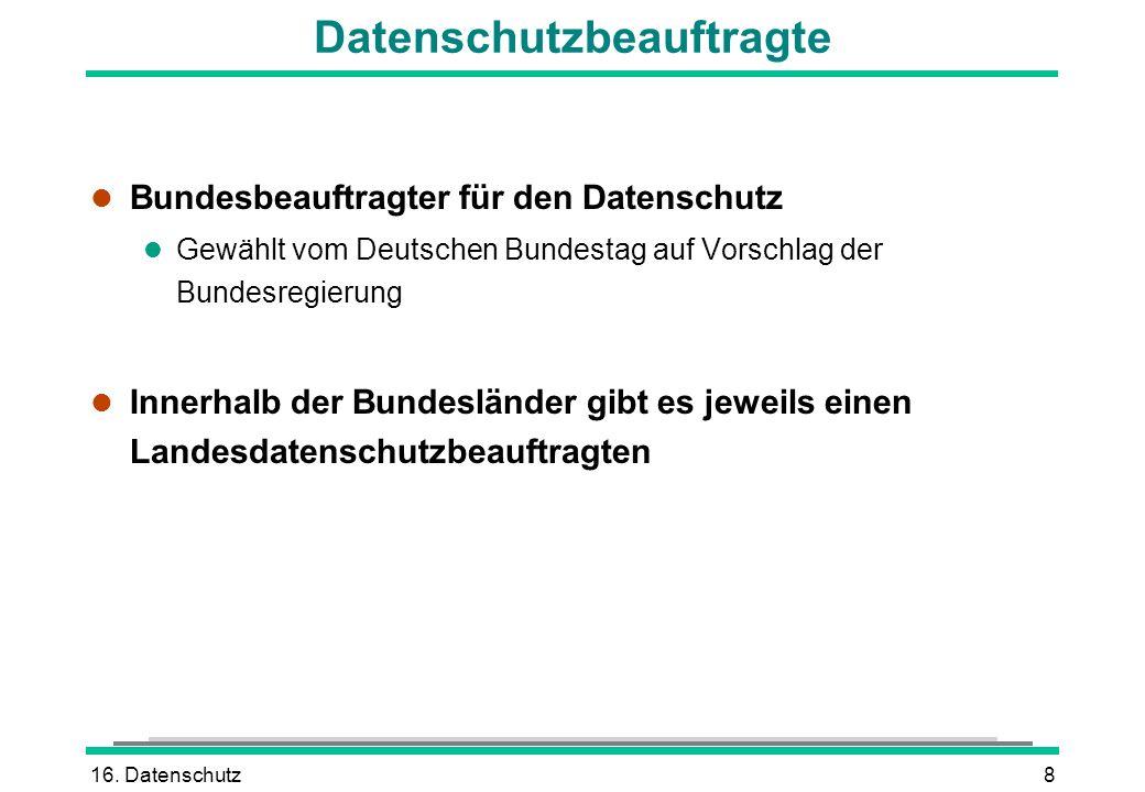 16. Datenschutz8 Datenschutzbeauftragte l Bundesbeauftragter für den Datenschutz l Gewählt vom Deutschen Bundestag auf Vorschlag der Bundesregierung l