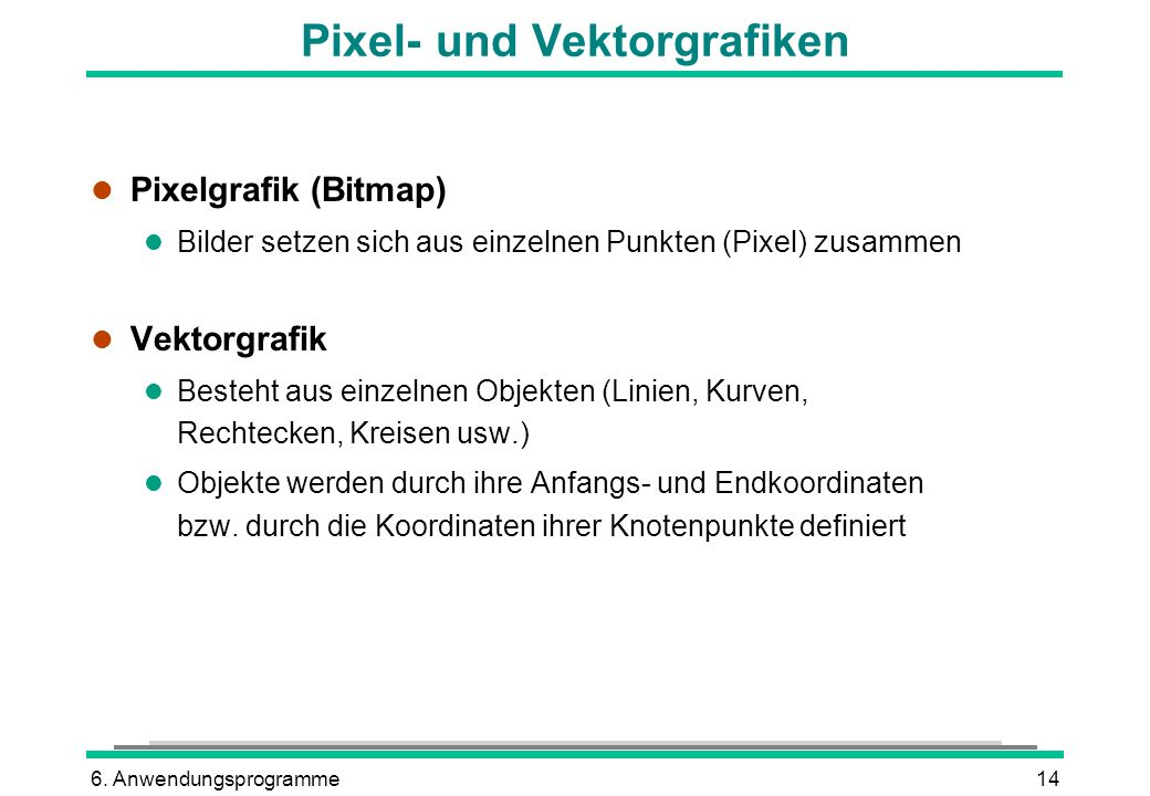 6. Anwendungsprogramme14 Pixel- und Vektorgrafiken l Pixelgrafik (Bitmap) l Bilder setzen sich aus einzelnen Punkten (Pixel) zusammen l Vektorgrafik l