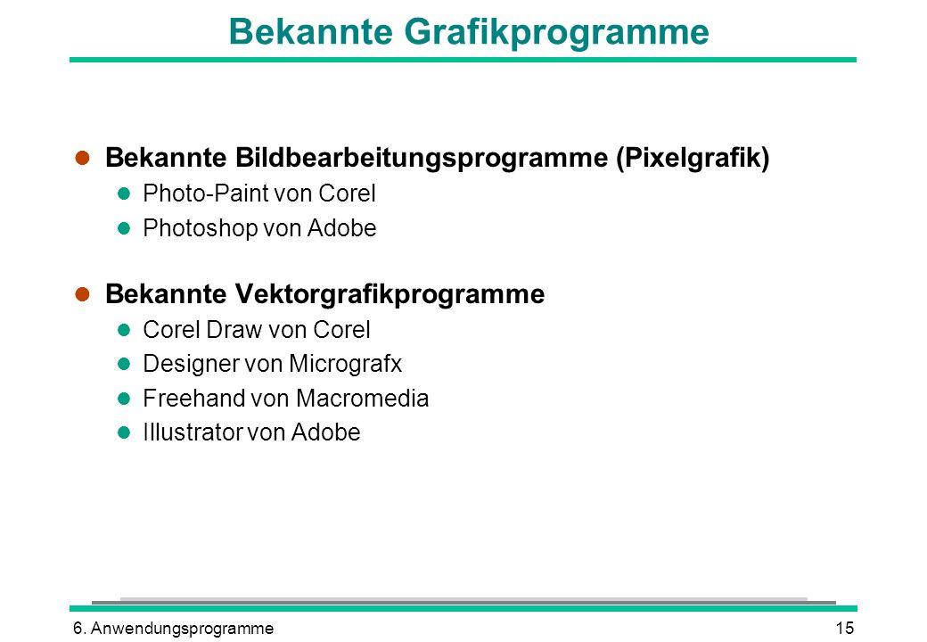 6. Anwendungsprogramme15 Bekannte Grafikprogramme l Bekannte Bildbearbeitungsprogramme (Pixelgrafik) l Photo-Paint von Corel l Photoshop von Adobe l B