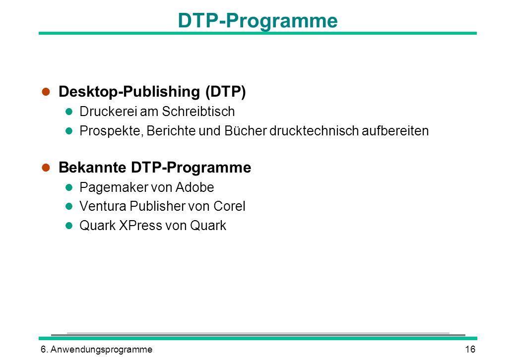 6. Anwendungsprogramme16 DTP-Programme l Desktop-Publishing (DTP) l Druckerei am Schreibtisch l Prospekte, Berichte und Bücher drucktechnisch aufberei