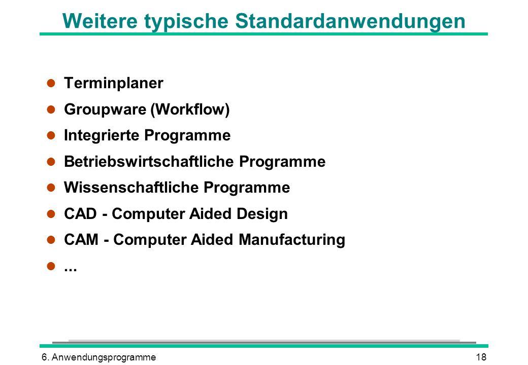 6. Anwendungsprogramme18 Weitere typische Standardanwendungen l Terminplaner l Groupware (Workflow) l Integrierte Programme l Betriebswirtschaftliche