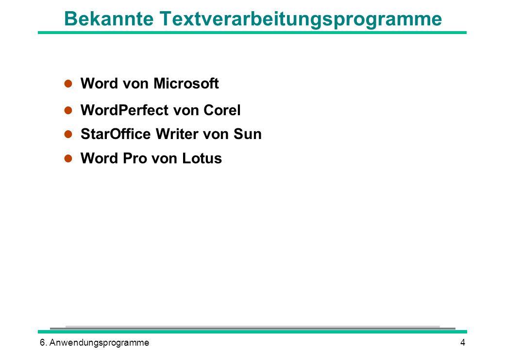 6. Anwendungsprogramme4 Bekannte Textverarbeitungsprogramme l Word von Microsoft l WordPerfect von Corel l StarOffice Writer von Sun l Word Pro von Lo