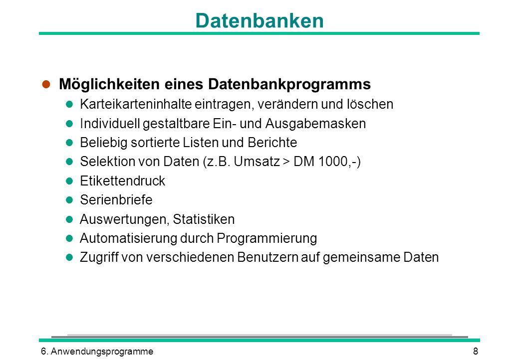 6. Anwendungsprogramme8 Datenbanken l Möglichkeiten eines Datenbankprogramms l Karteikarteninhalte eintragen, verändern und löschen l Individuell gest