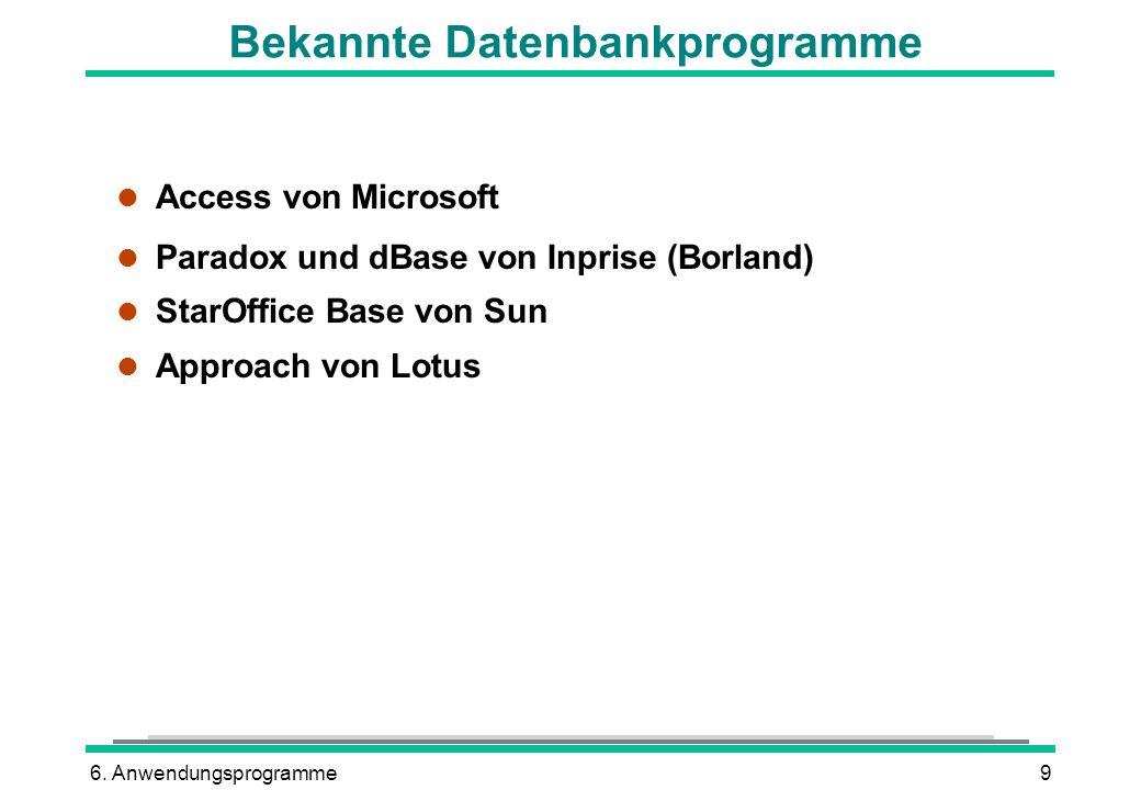 6. Anwendungsprogramme9 Bekannte Datenbankprogramme l Access von Microsoft l Paradox und dBase von Inprise (Borland) l StarOffice Base von Sun l Appro