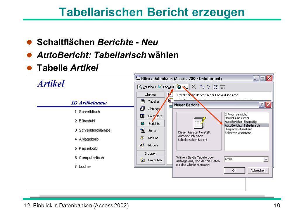 12. Einblick in Datenbanken (Access 2002)10 Tabellarischen Bericht erzeugen l Schaltflächen Berichte - Neu l AutoBericht: Tabellarisch wählen l Tabell