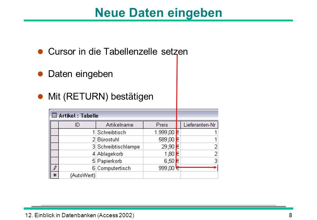12. Einblick in Datenbanken (Access 2002)8 Neue Daten eingeben l Cursor in die Tabellenzelle setzen l Daten eingeben Mit (RETURN) bestätigen