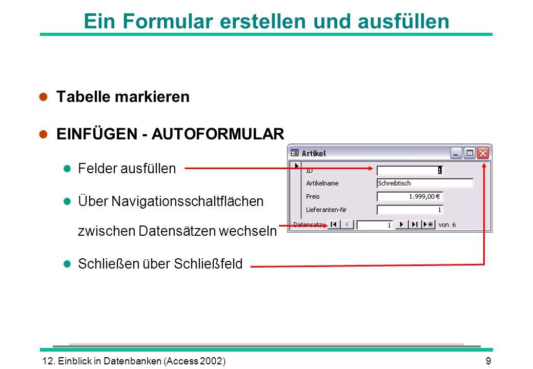 12. Einblick in Datenbanken (Access 2002)9 Ein Formular erstellen und ausfüllen l Tabelle markieren l EINFÜGEN - AUTOFORMULAR l Felder ausfüllen l Übe