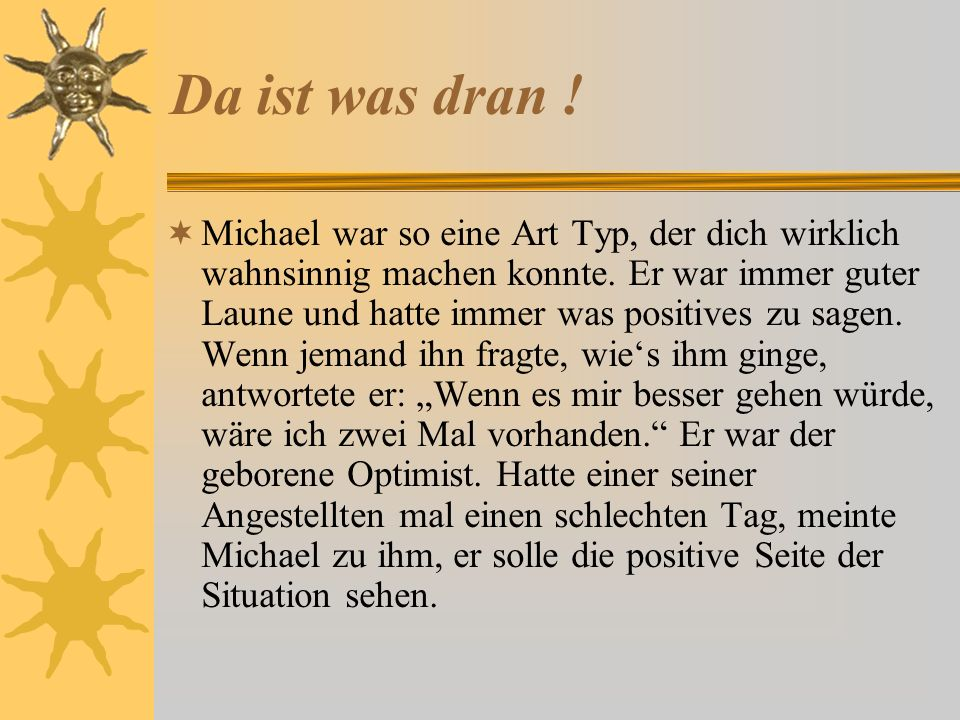 Da ist was dran ! Michael war so eine Art Typ, der dich wirklich wahnsinnig machen konnte. Er war immer guter Laune und hatte immer was positives zu s