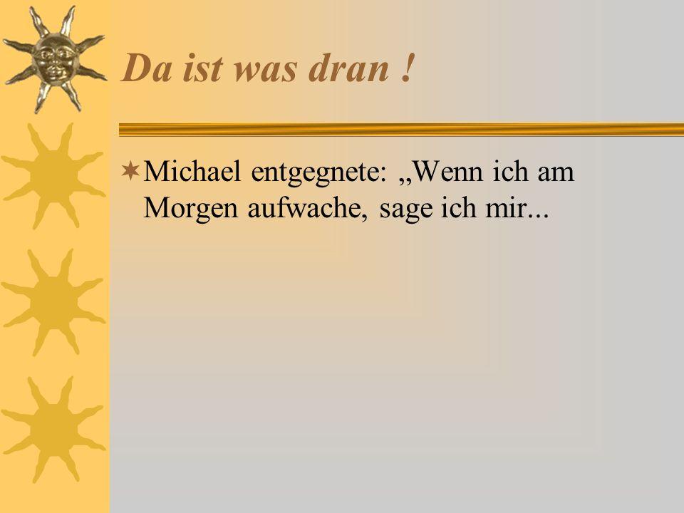Da ist was dran ! Michael entgegnete: Wenn ich am Morgen aufwache, sage ich mir...