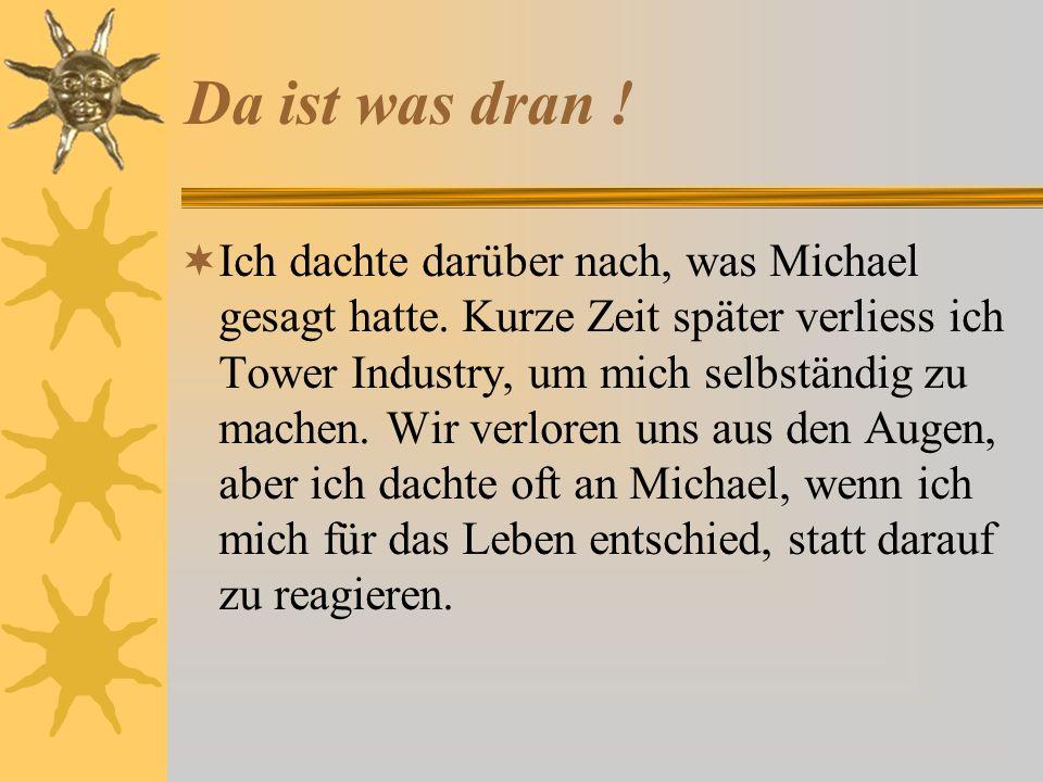 Da ist was dran ! Ich dachte darüber nach, was Michael gesagt hatte. Kurze Zeit später verliess ich Tower Industry, um mich selbständig zu machen. Wir
