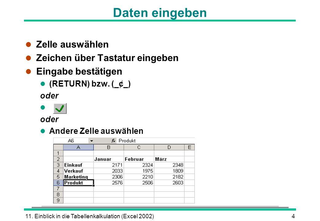 11. Einblick in die Tabellenkalkulation (Excel 2002)4 Daten eingeben l Zelle auswählen l Zeichen über Tastatur eingeben l Eingabe bestätigen (RETURN)