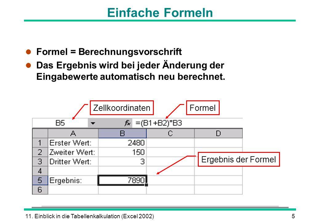 11. Einblick in die Tabellenkalkulation (Excel 2002)5 l Formel = Berechnungsvorschrift l Das Ergebnis wird bei jeder Änderung der Eingabewerte automat