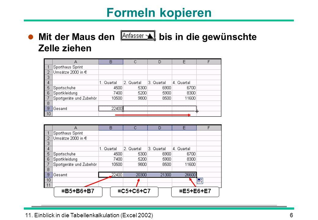 11. Einblick in die Tabellenkalkulation (Excel 2002)6 Formeln kopieren l Mit der Maus den bis in die gewünschte Zelle ziehen =E5+E6+E7=C5+C6+C7=B5+B6+