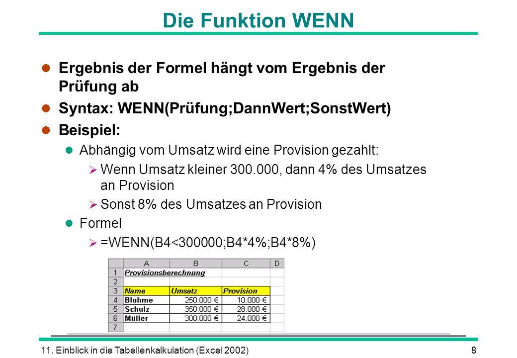 11. Einblick in die Tabellenkalkulation (Excel 2002)8 Die Funktion WENN l Ergebnis der Formel hängt vom Ergebnis der Prüfung ab l Syntax: WENN(Prüfung