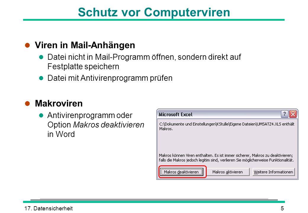 17. Datensicherheit5 Schutz vor Computerviren l Viren in Mail-Anhängen l Datei nicht in Mail-Programm öffnen, sondern direkt auf Festplatte speichern