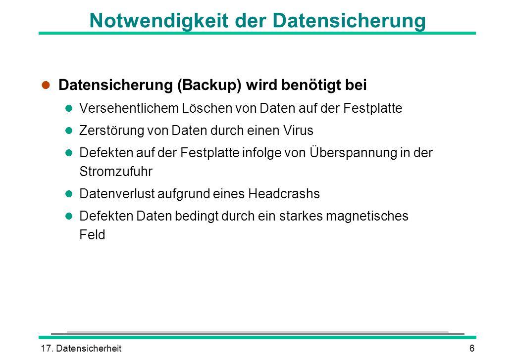 17. Datensicherheit6 Notwendigkeit der Datensicherung l Datensicherung (Backup) wird benötigt bei l Versehentlichem Löschen von Daten auf der Festplat