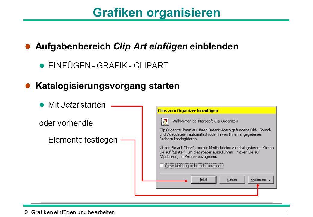 9. Grafiken einfügen und bearbeiten1 Grafiken organisieren l Aufgabenbereich Clip Art einfügen einblenden l EINFÜGEN - GRAFIK - CLIPART l Katalogisier