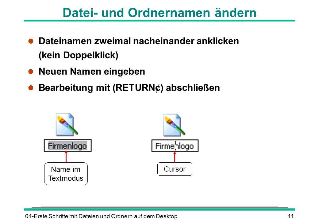 04-Erste Schritte mit Dateien und Ordnern auf dem Desktop11 Datei- und Ordnernamen ändern l Dateinamen zweimal nacheinander anklicken (kein Doppelklic
