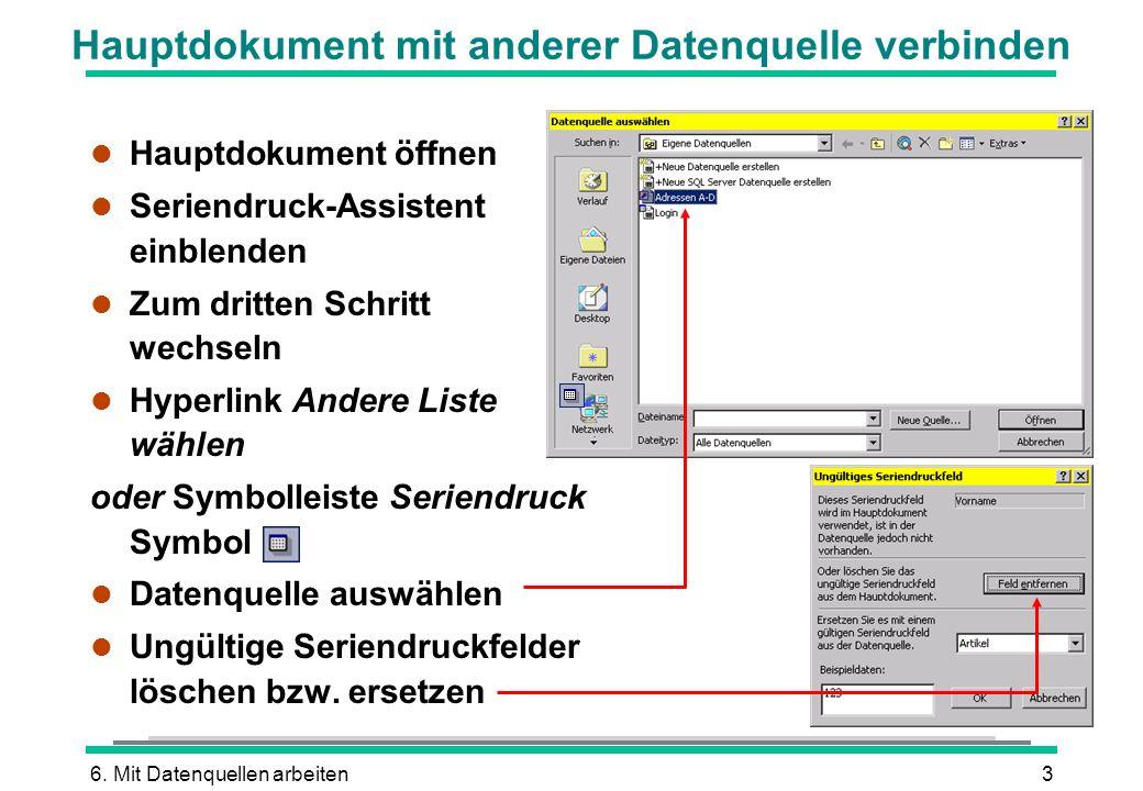 6. Mit Datenquellen arbeiten3 Hauptdokument mit anderer Datenquelle verbinden l Hauptdokument öffnen l Seriendruck-Assistent einblenden l Zum dritten