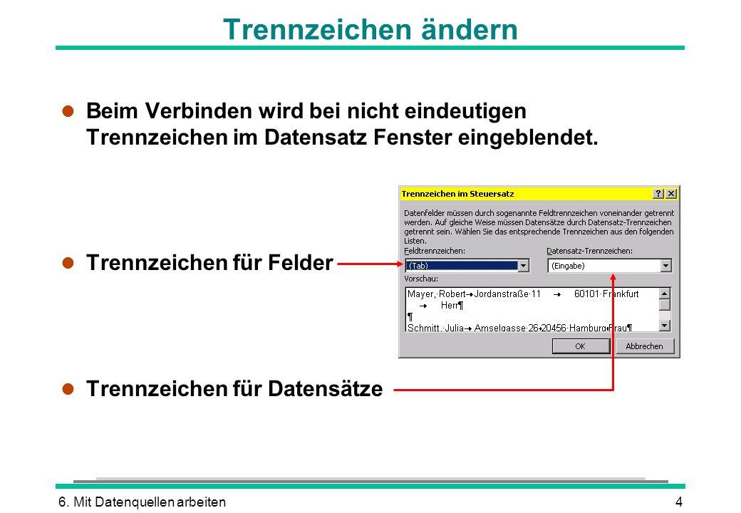 6. Mit Datenquellen arbeiten4 Trennzeichen ändern l Beim Verbinden wird bei nicht eindeutigen Trennzeichen im Datensatz Fenster eingeblendet. l Trennz