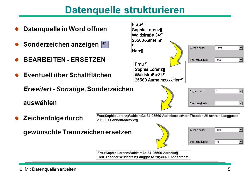 6. Mit Datenquellen arbeiten5 Datenquelle strukturieren l Datenquelle in Word öffnen l Sonderzeichen anzeigen l BEARBEITEN - ERSETZEN l Eventuell über
