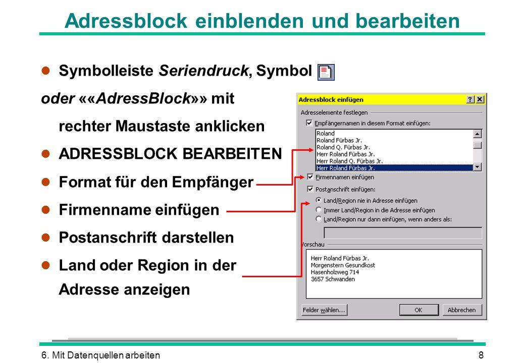 6. Mit Datenquellen arbeiten8 Adressblock einblenden und bearbeiten l Symbolleiste Seriendruck, Symbol oder ««AdressBlock»» mit rechter Maustaste ankl